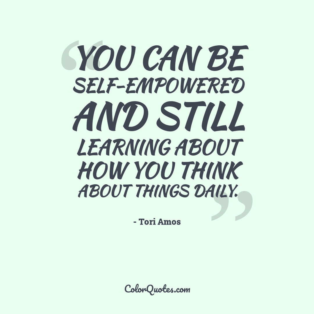 You can be self-empowered and still learning about how you think about things daily.