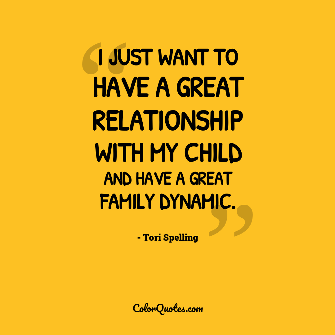 I just want to have a great relationship with my child and have a great family dynamic.
