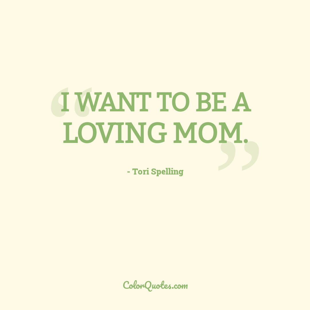 I want to be a loving mom.