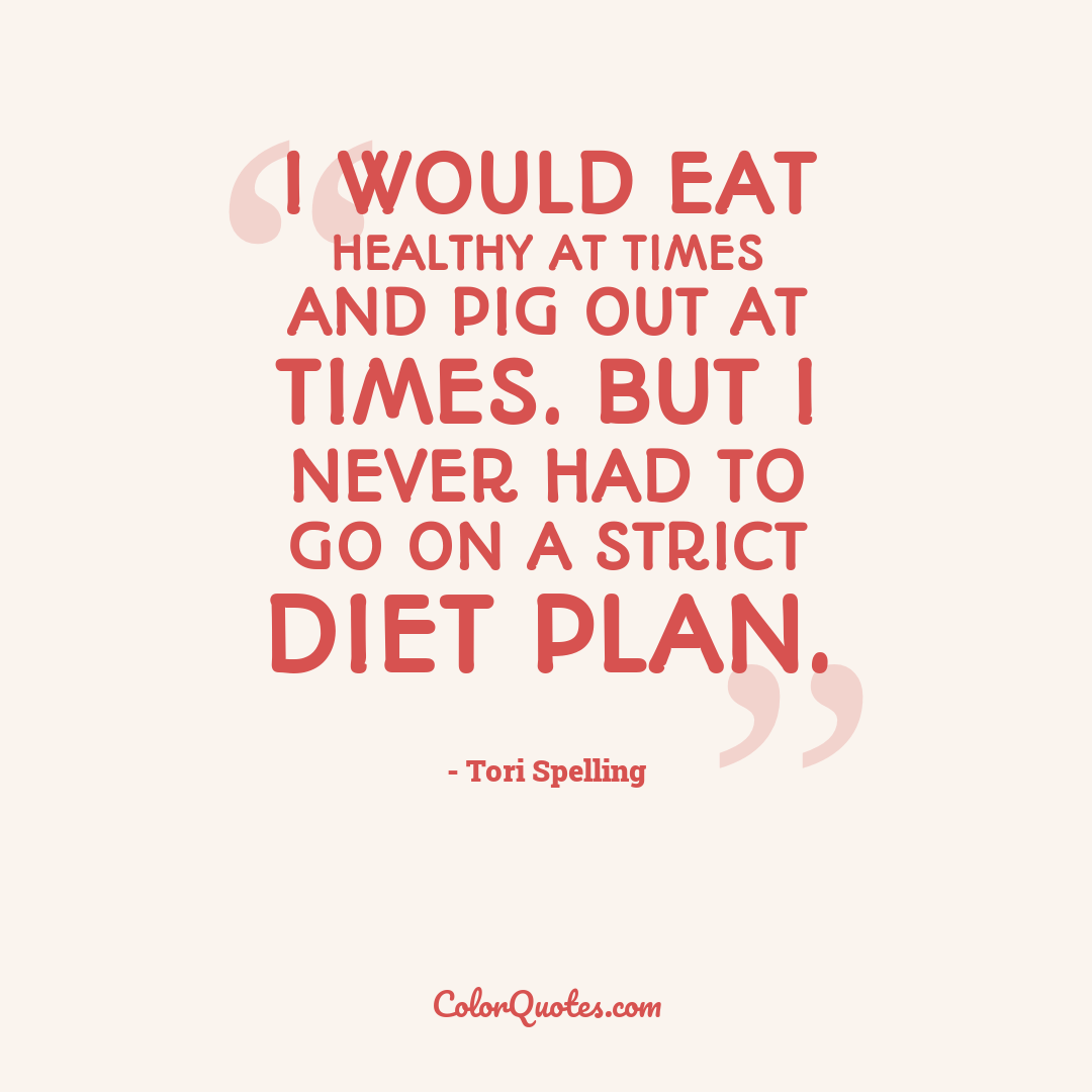 I would eat healthy at times and pig out at times. But I never had to go on a strict diet plan.