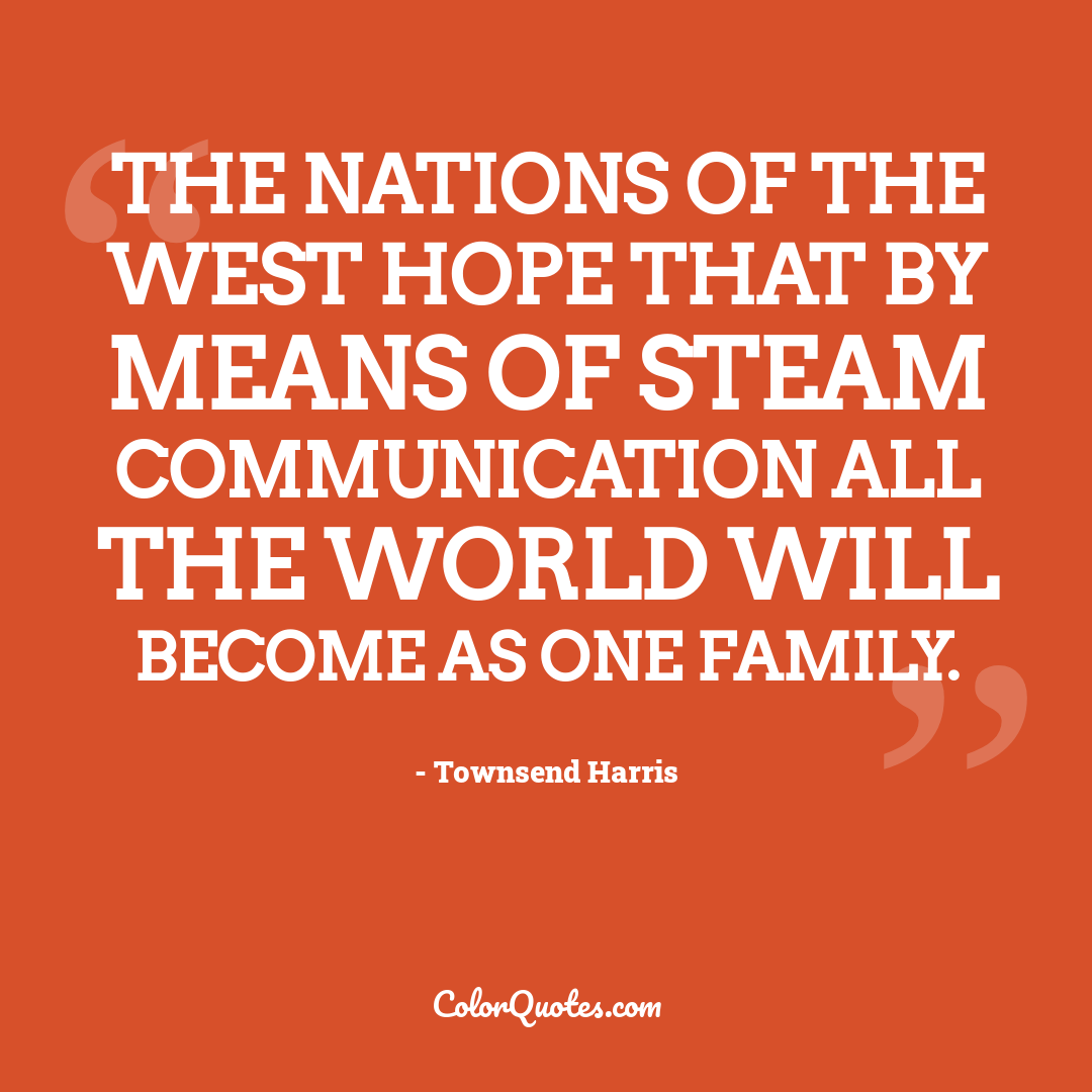 The nations of the West hope that by means of steam communication all the world will become as one family.