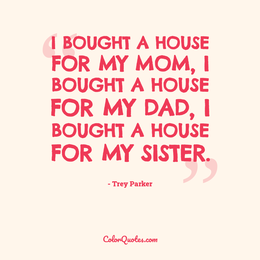 I bought a house for my mom, I bought a house for my dad, I bought a house for my sister.
