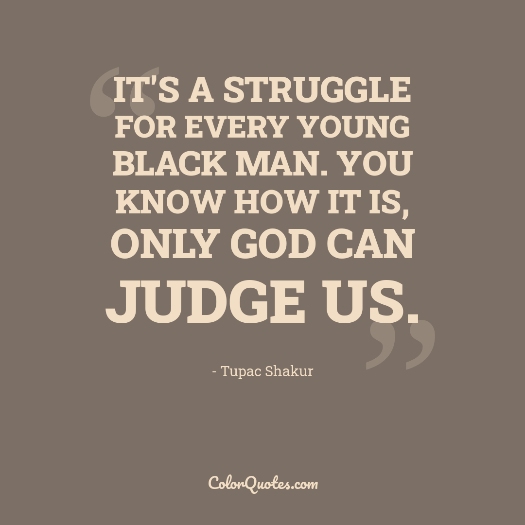 It's a struggle for every young Black man. You know how it is, only God can judge us.