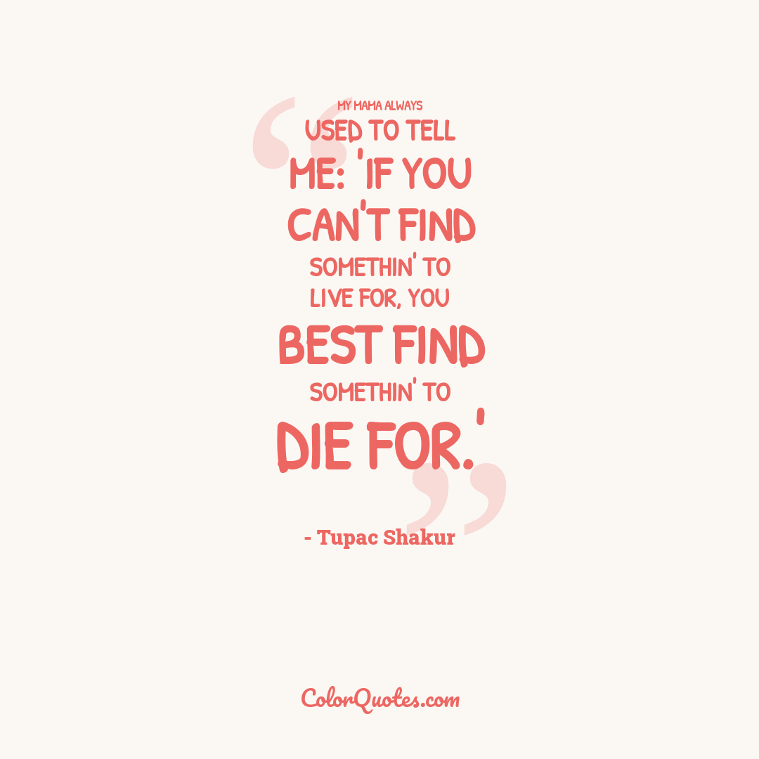 My mama always used to tell me: 'If you can't find somethin' to live for, you best find somethin' to die for.'