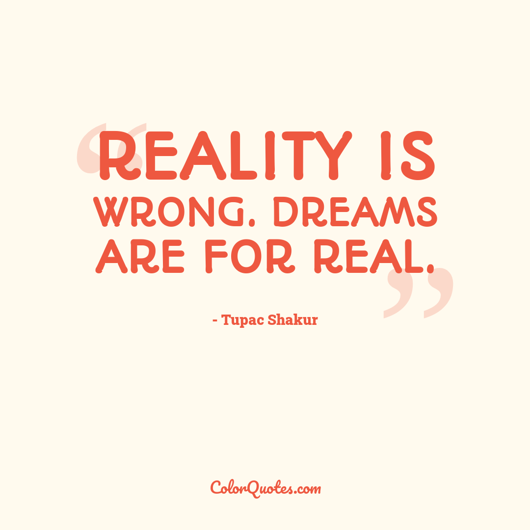 Reality is wrong. Dreams are for real. by Tupac Shakur