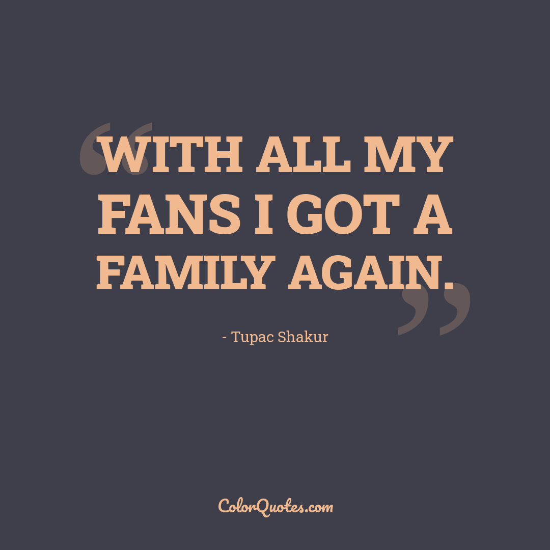 With all my fans I got a family again.