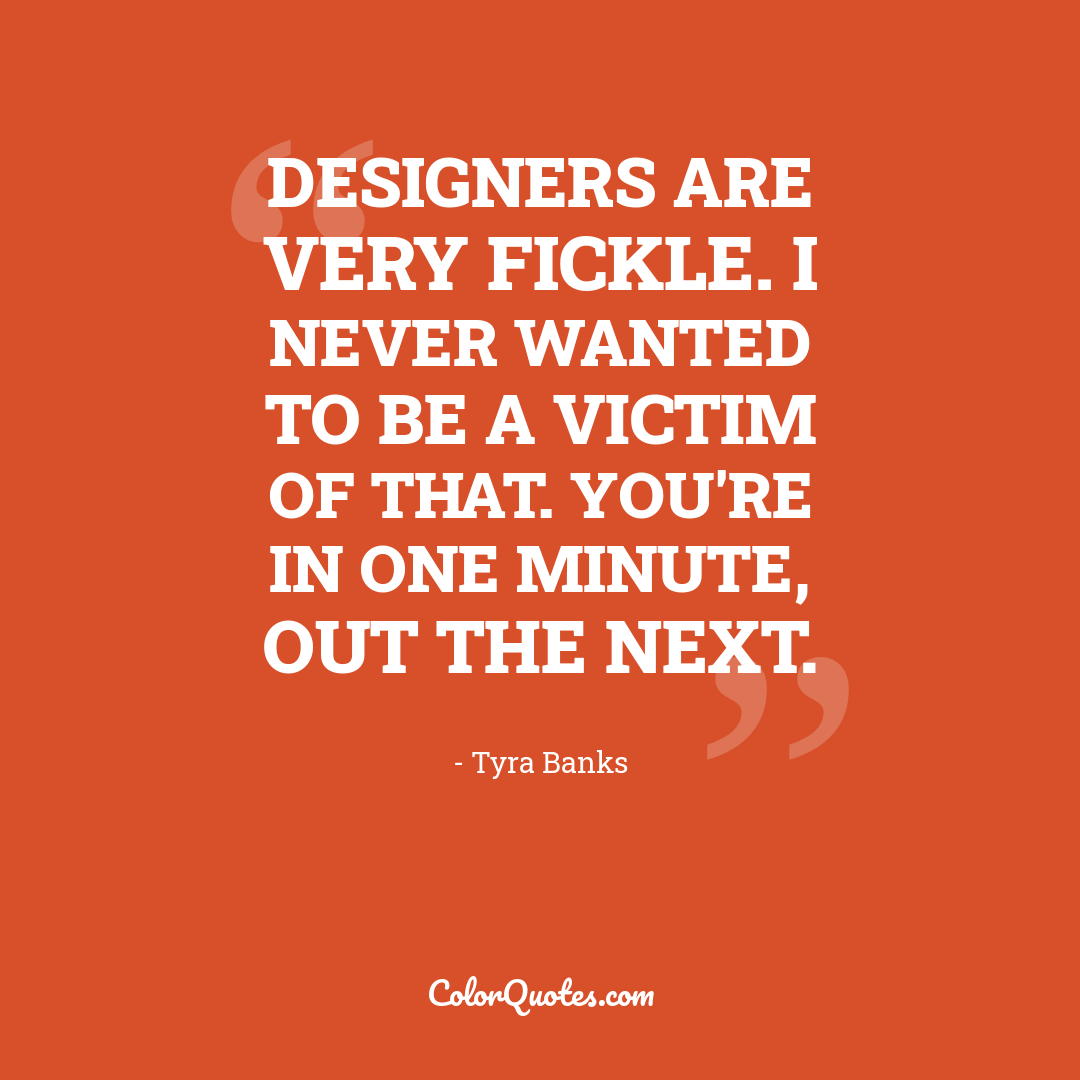 Designers are very fickle. I never wanted to be a victim of that. You're in one minute, out the next.