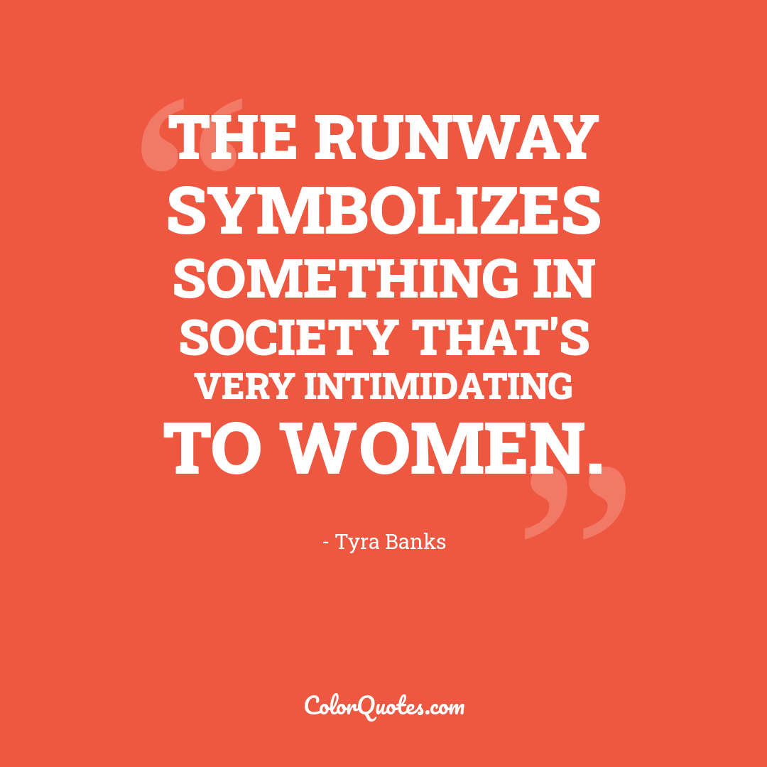 The runway symbolizes something in society that's very intimidating to women.