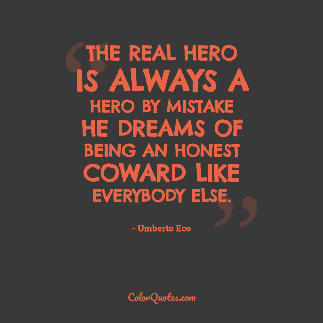 The real hero is always a hero by mistake he dreams of being an honest coward like everybody else.