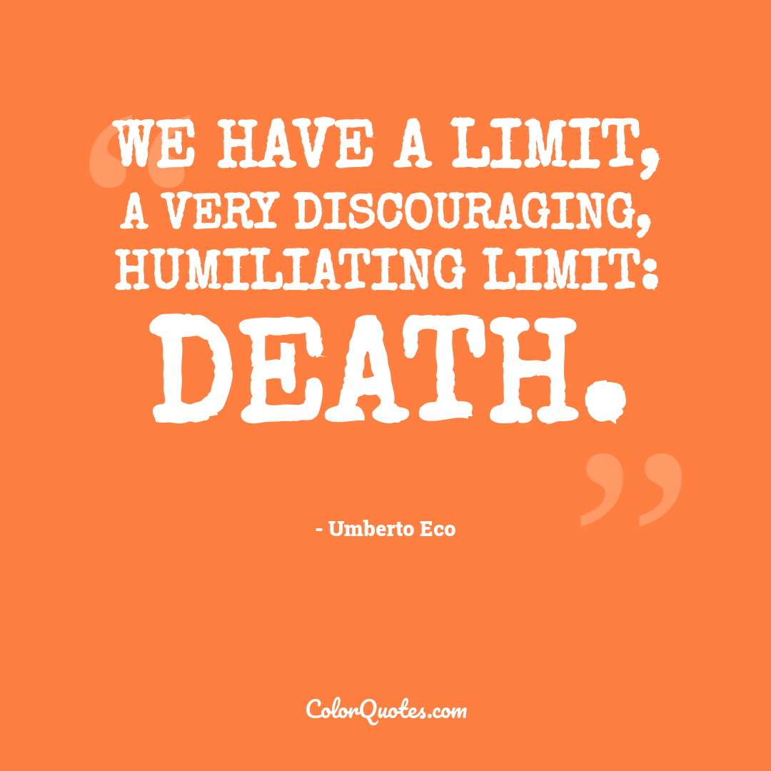 We have a limit, a very discouraging, humiliating limit: death.