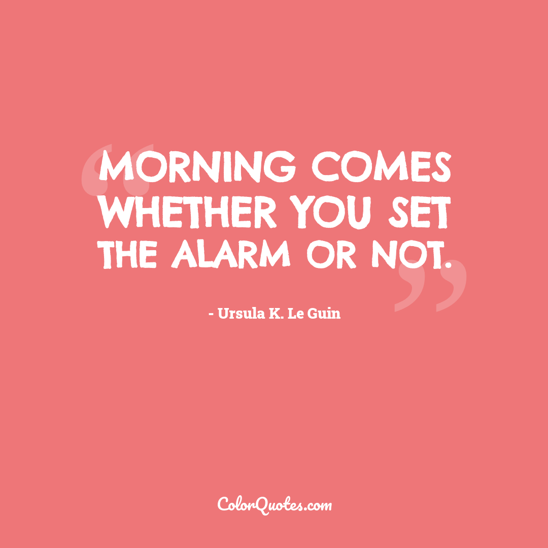 Morning comes whether you set the alarm or not.