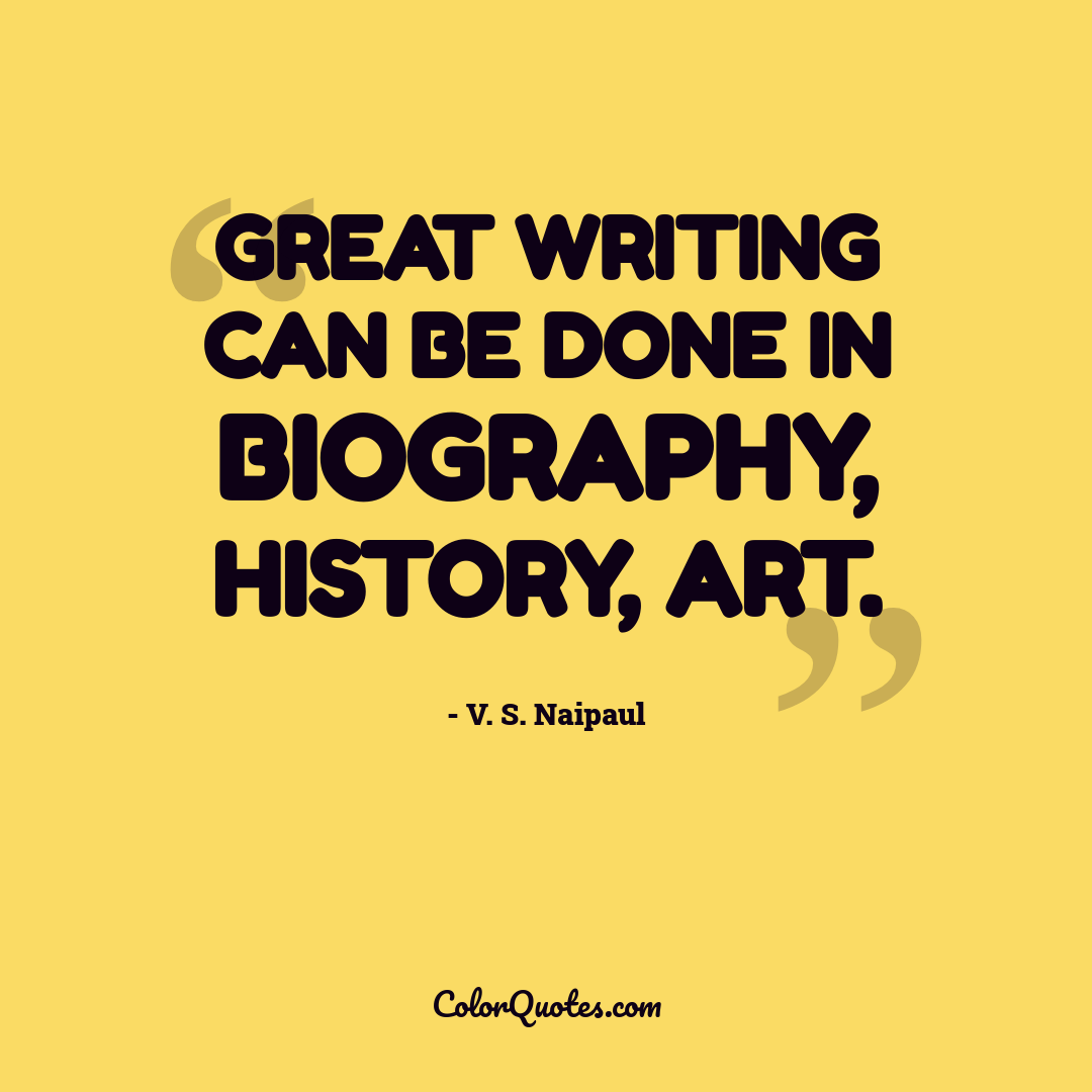 Great writing can be done in biography, history, art.