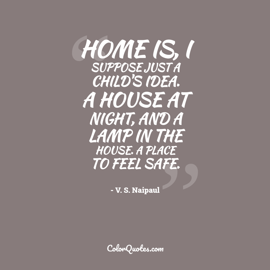 Home is, I suppose just a child's idea. A house at night, and a lamp in the house. A place to feel safe.