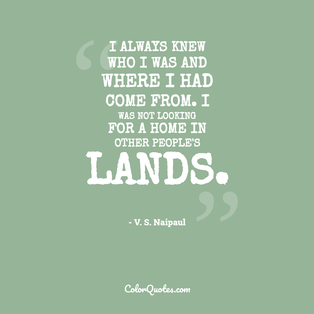 I always knew who I was and where I had come from. I was not looking for a home in other people's lands.