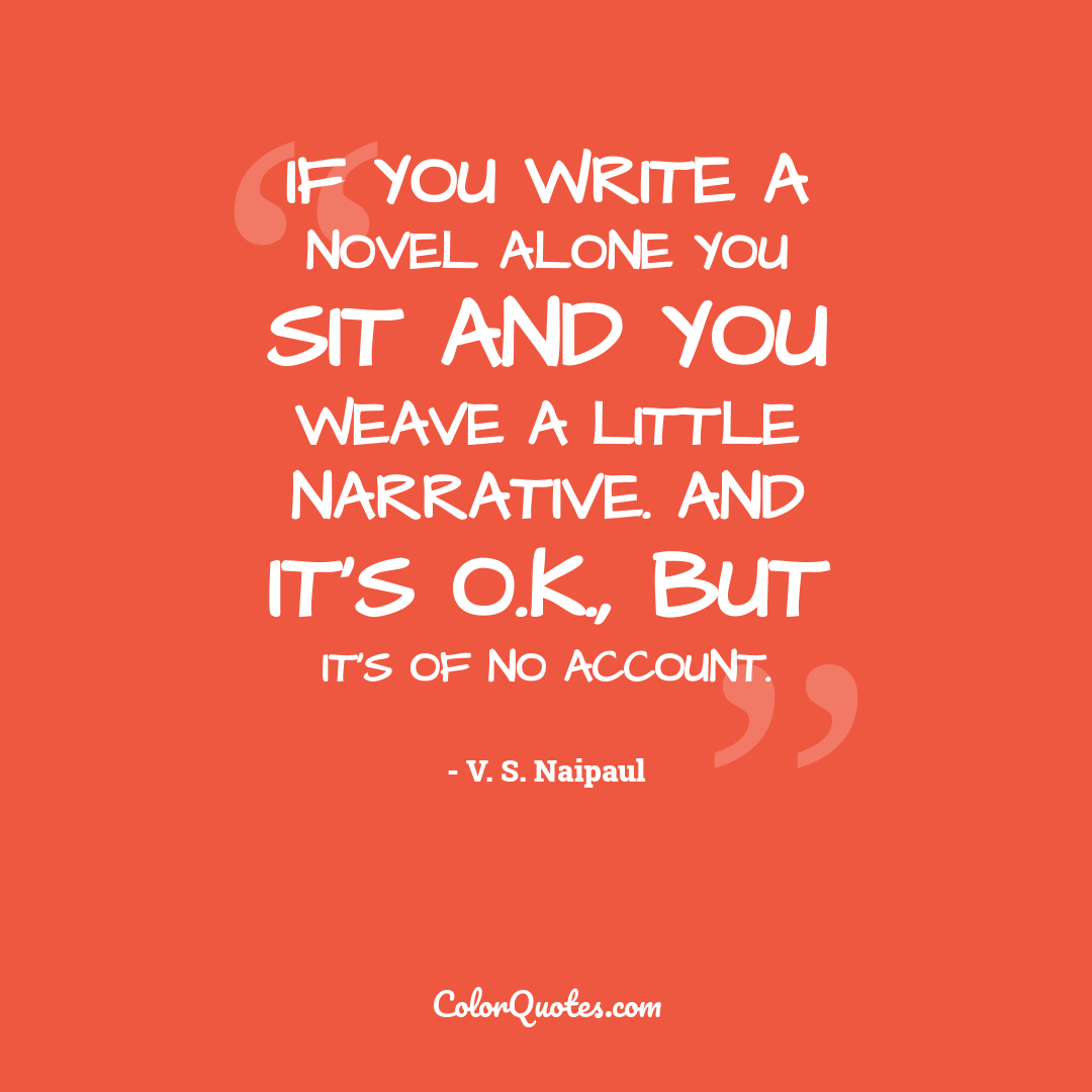 If you write a novel alone you sit and you weave a little narrative. And it's O.K., but it's of no account.