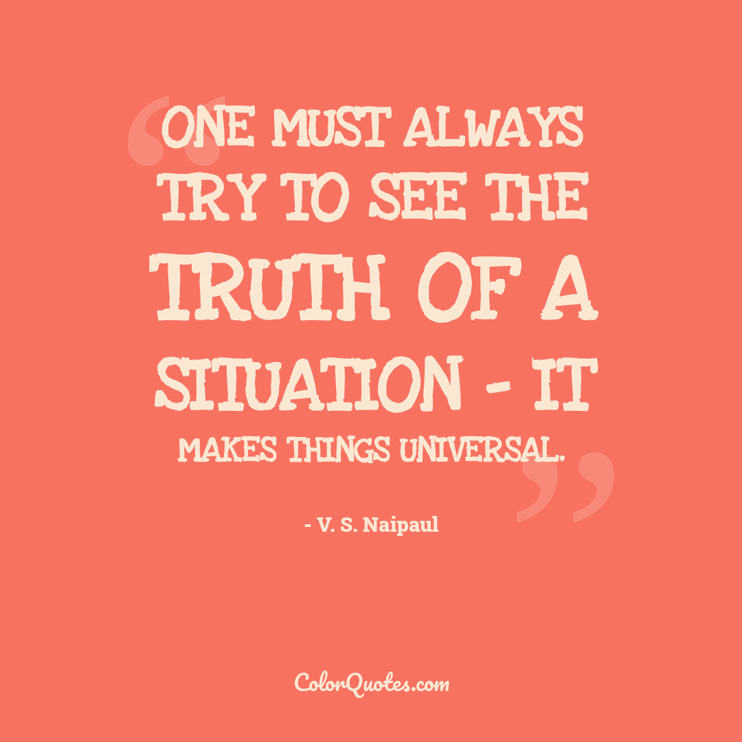 One must always try to see the truth of a situation - it makes things universal.