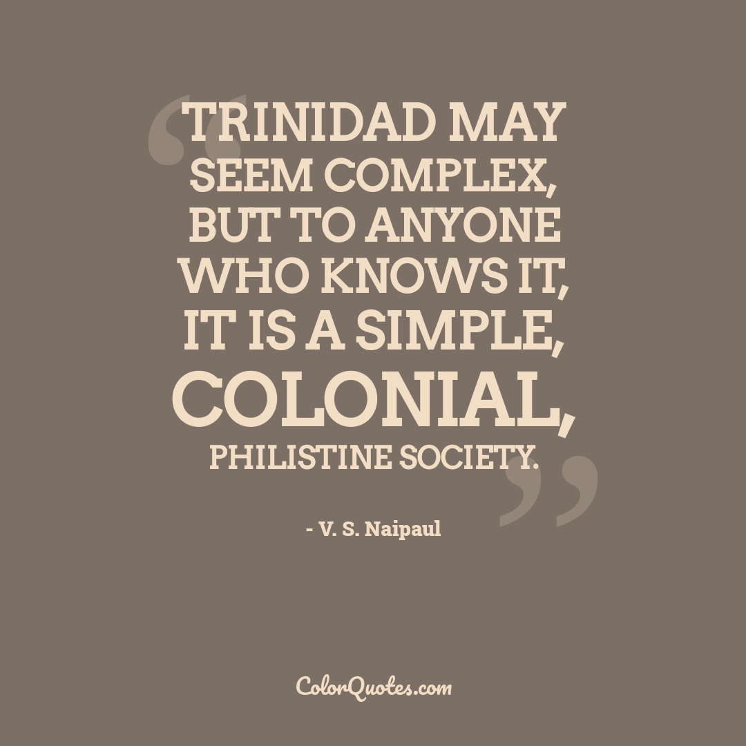Trinidad may seem complex, but to anyone who knows it, it is a simple, colonial, philistine society.