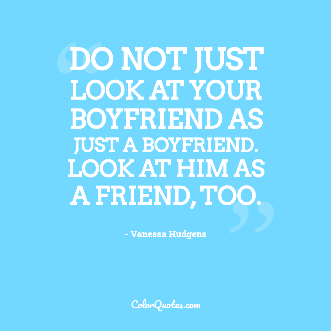 Do not just look at your boyfriend as just a boyfriend. Look at him as a friend, too.