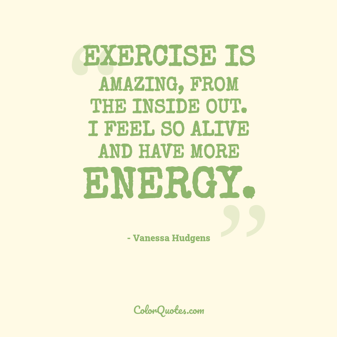 Exercise is amazing, from the inside out. I feel so alive and have more energy.