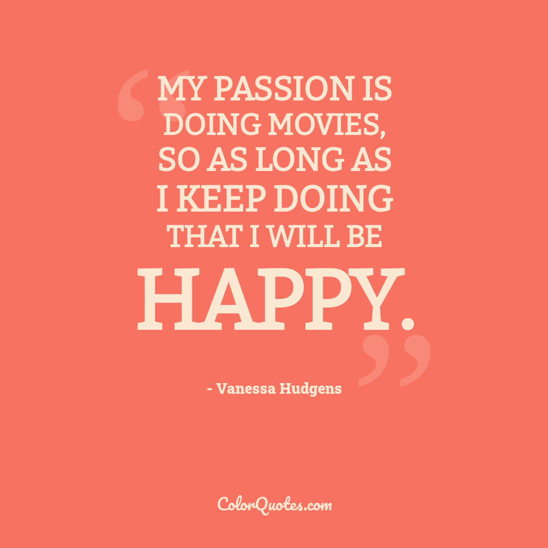 My passion is doing movies, so as long as I keep doing that I will be happy.