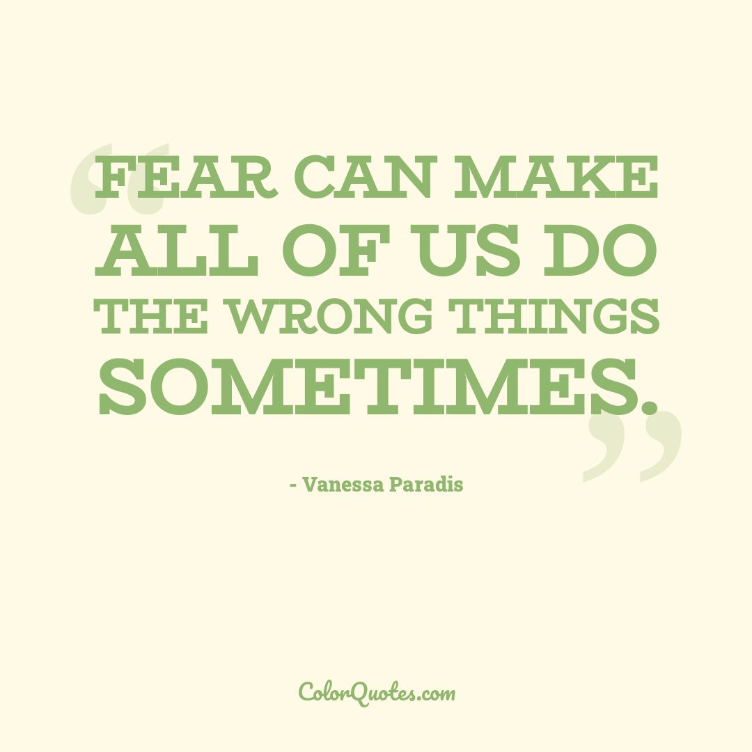Fear can make all of us do the wrong things sometimes.
