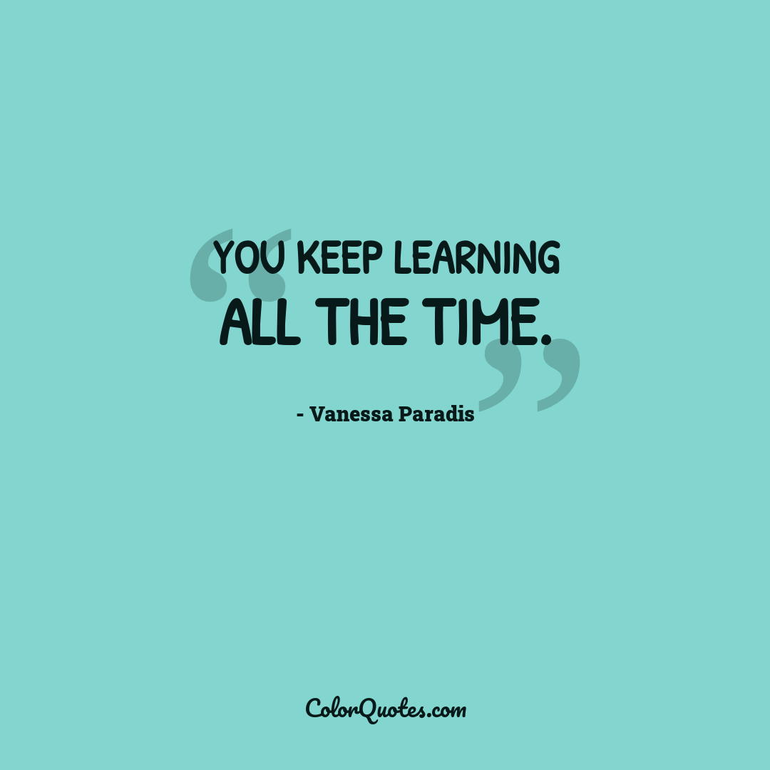 You keep learning all the time.