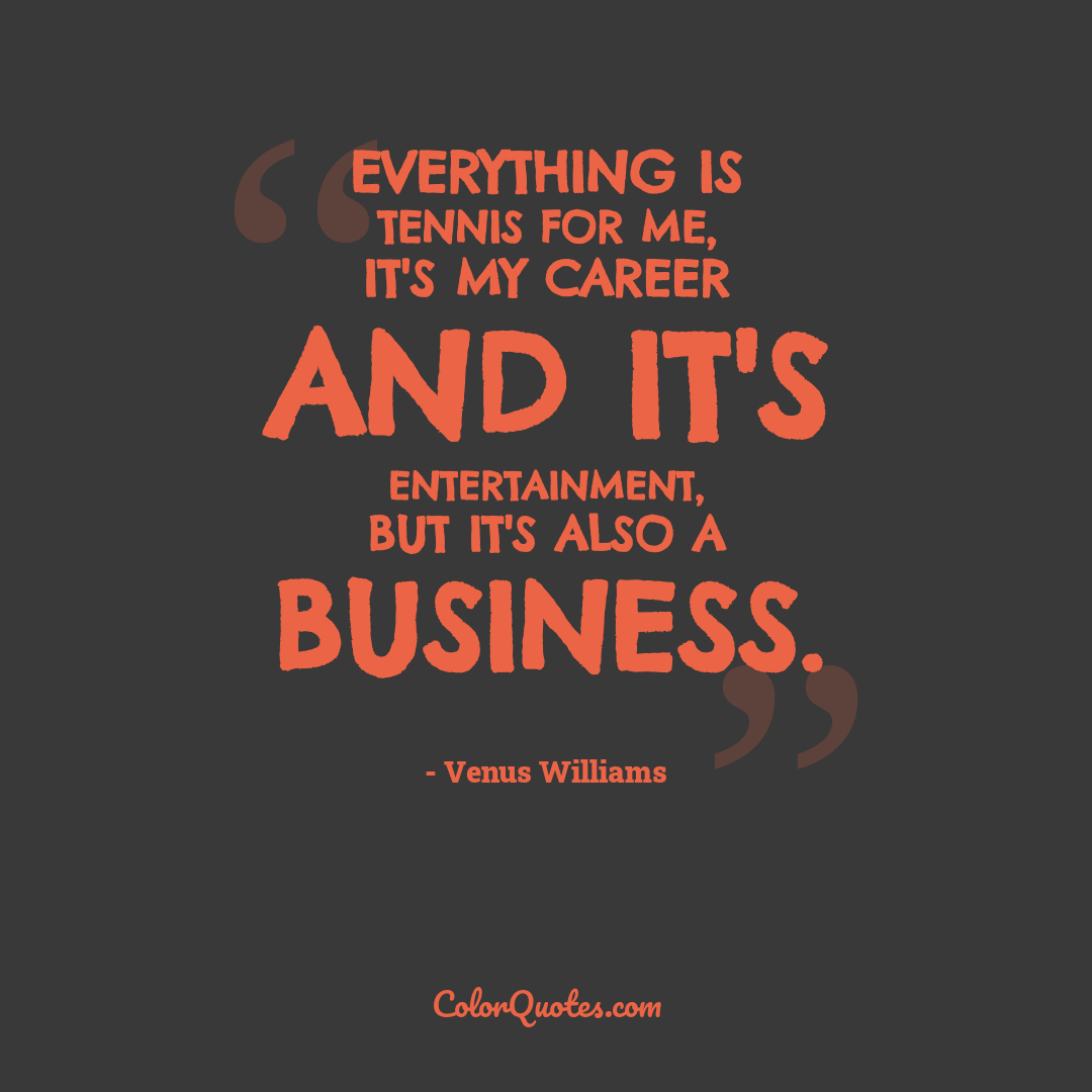 Everything is tennis for me, it's my career and it's entertainment, but it's also a business.