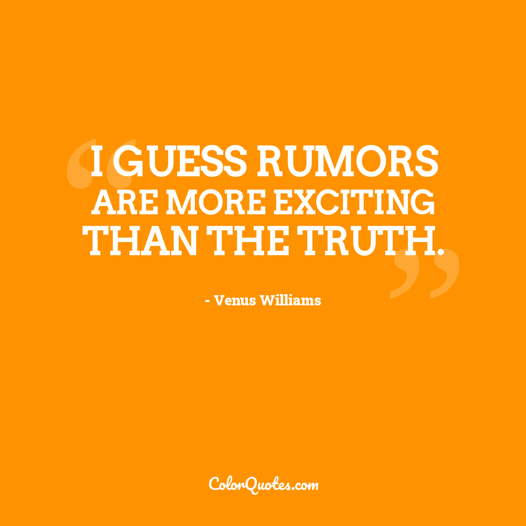 I guess rumors are more exciting than the truth.