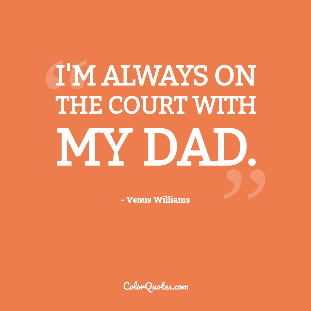 I'm always on the court with my dad.