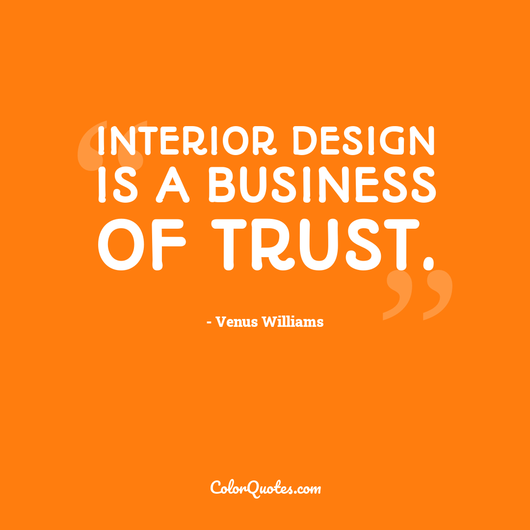 Interior design is a business of trust.