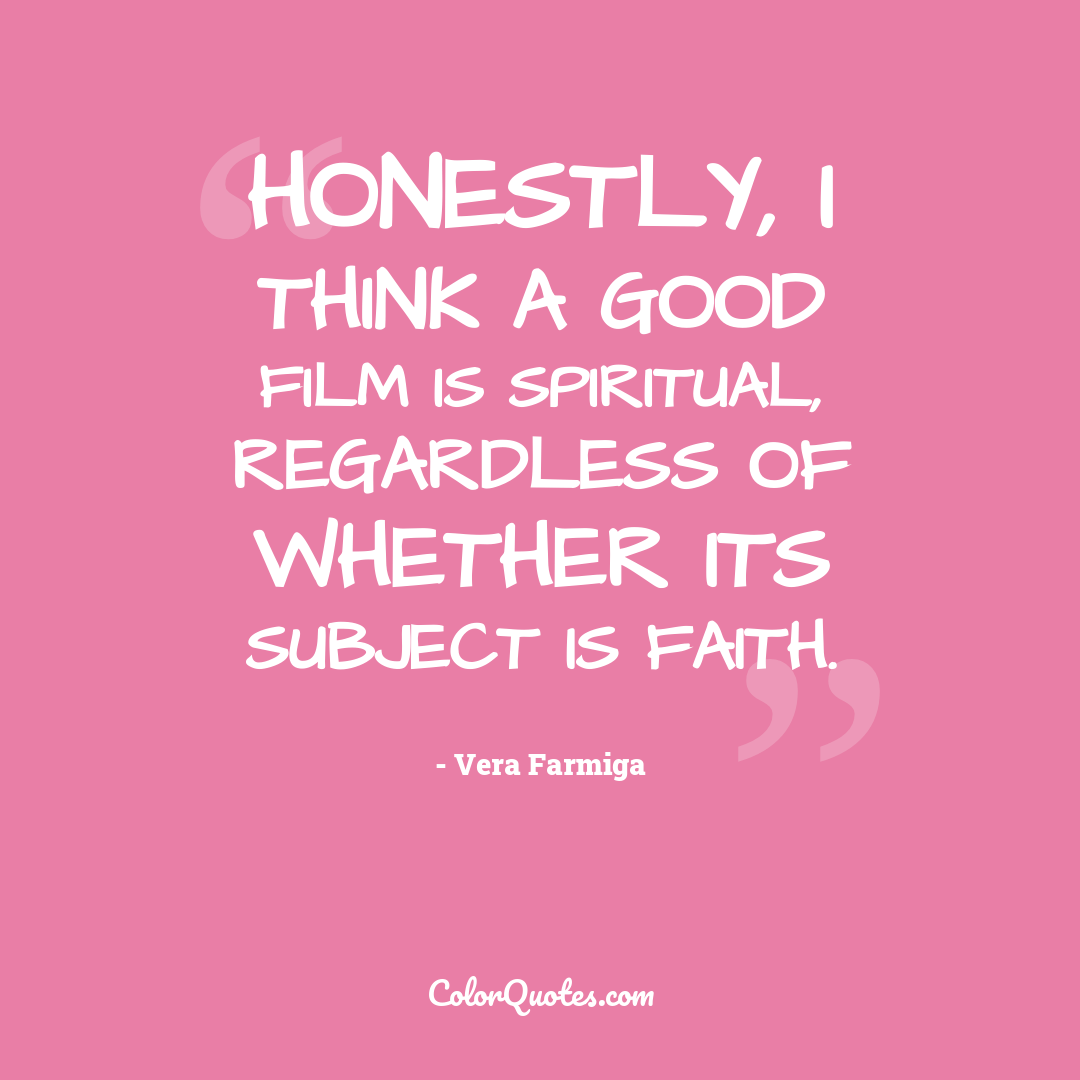 Honestly, I think a good film is spiritual, regardless of whether its subject is faith.