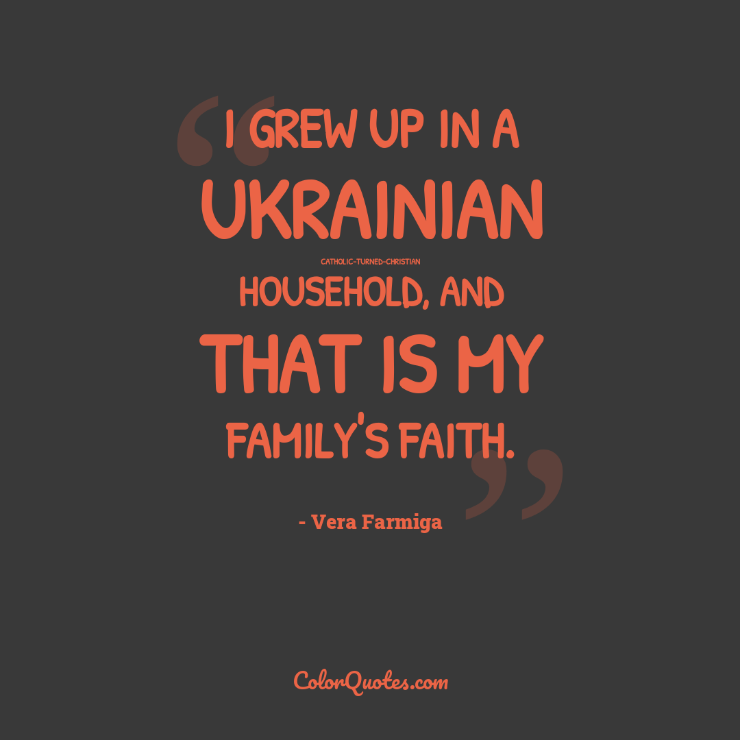 I grew up in a Ukrainian Catholic-turned-Christian household, and that is my family's faith.