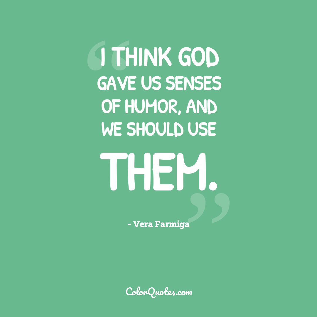 I think God gave us senses of humor, and we should use them.
