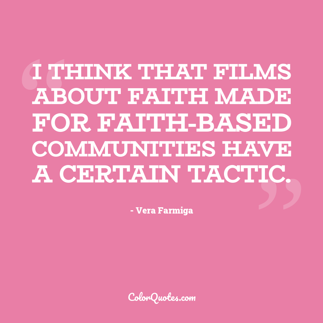 I think that films about faith made for faith-based communities have a certain tactic.