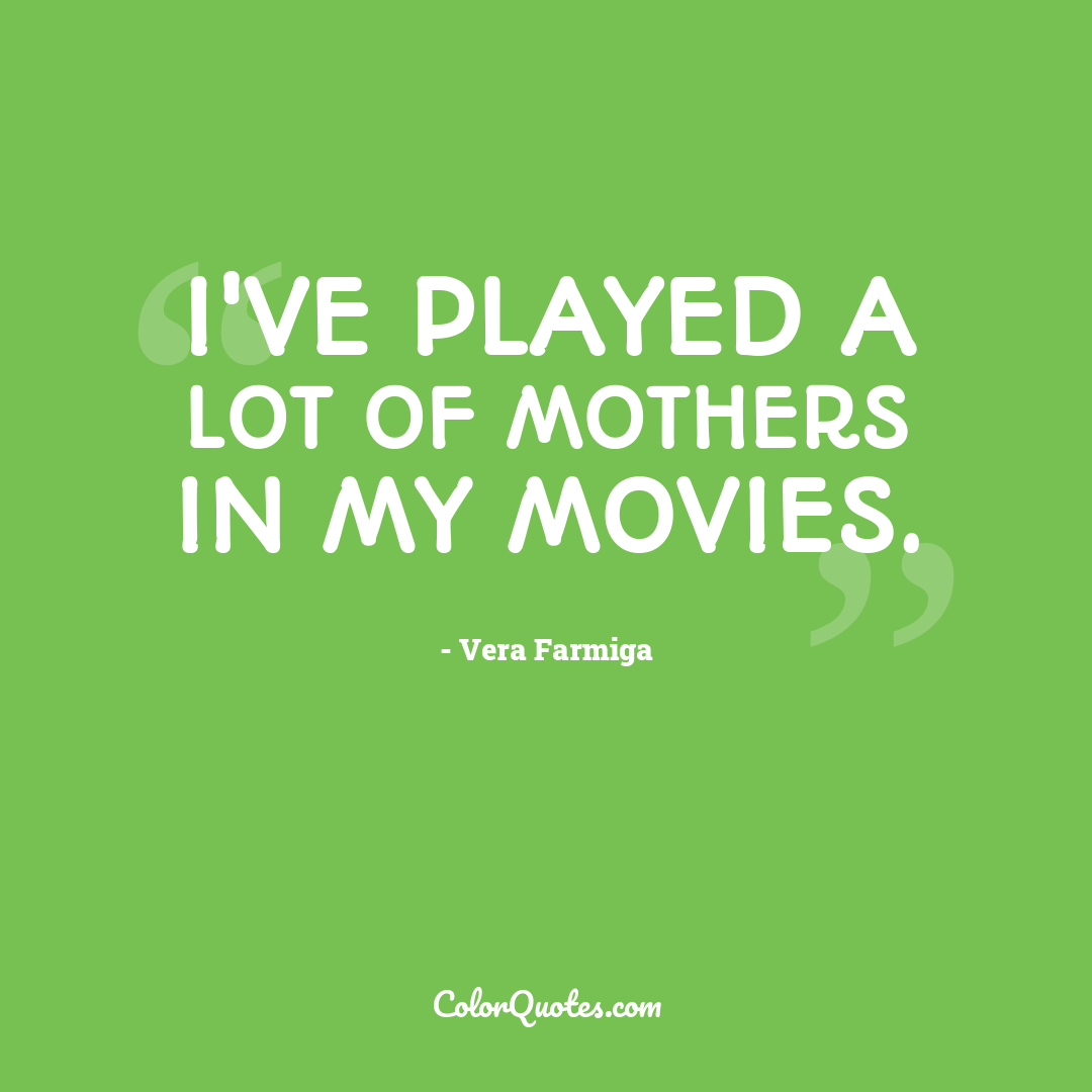 I've played a lot of mothers in my movies.