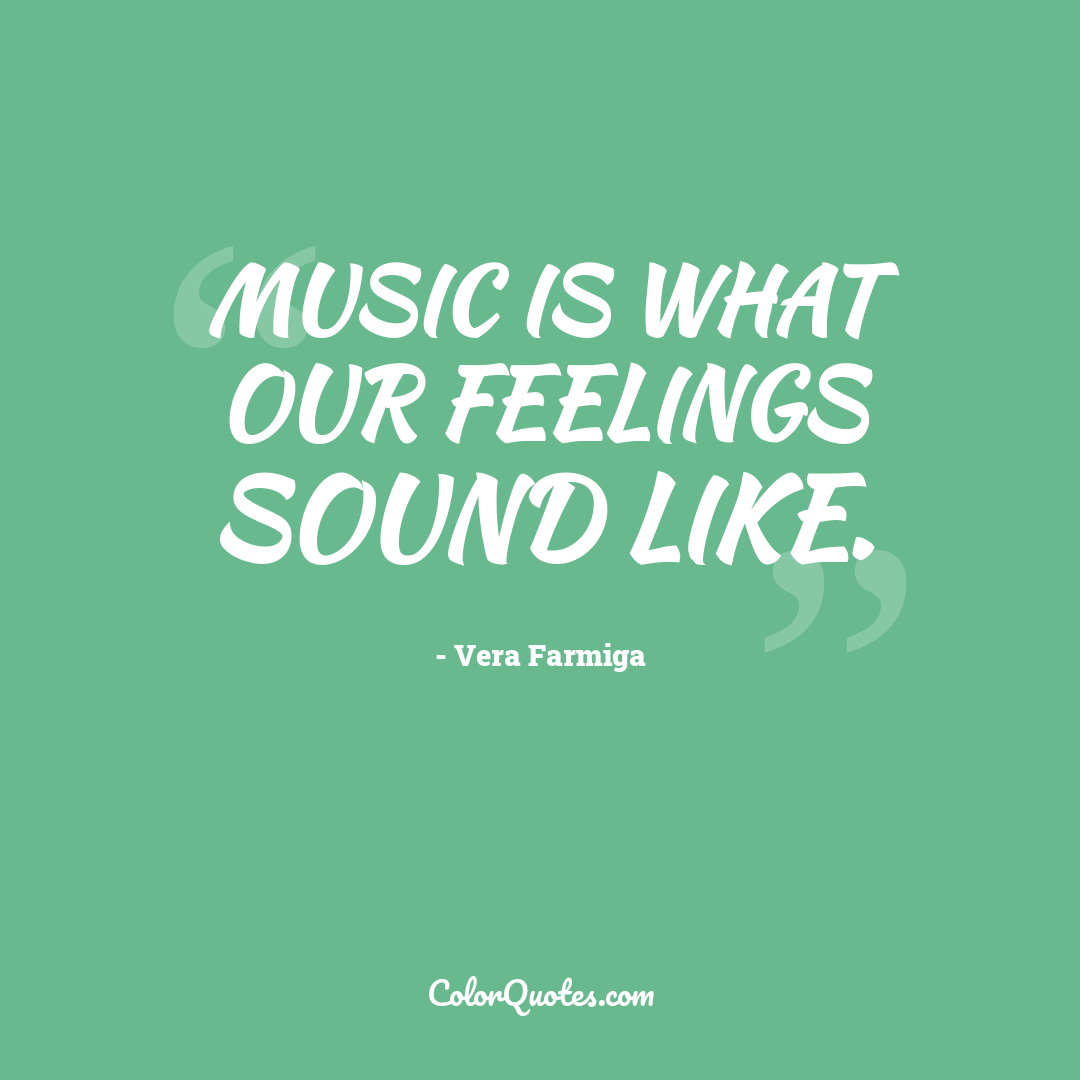 Music is what our feelings sound like.