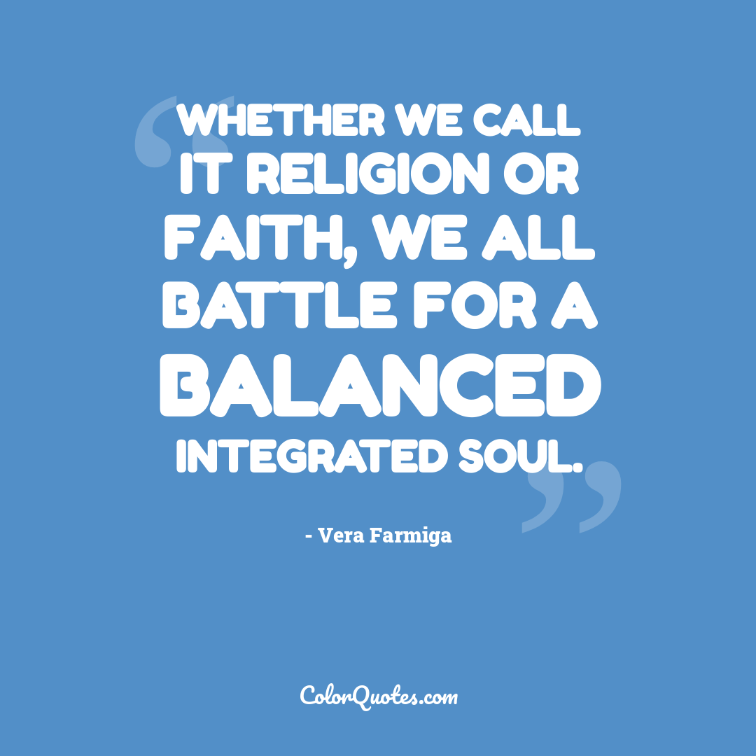 Whether we call it religion or faith, we all battle for a balanced integrated soul.