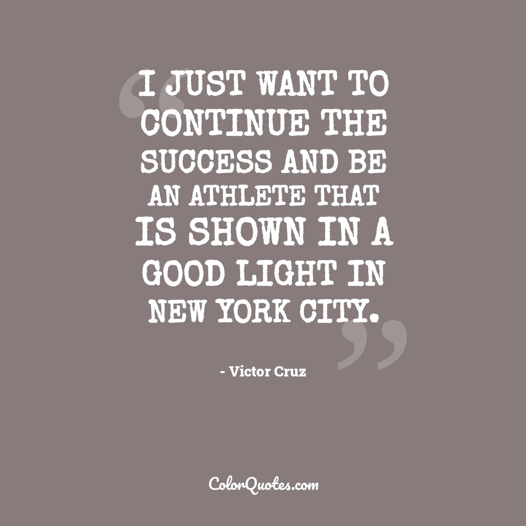 I just want to continue the success and be an athlete that is shown in a good light in New York City.