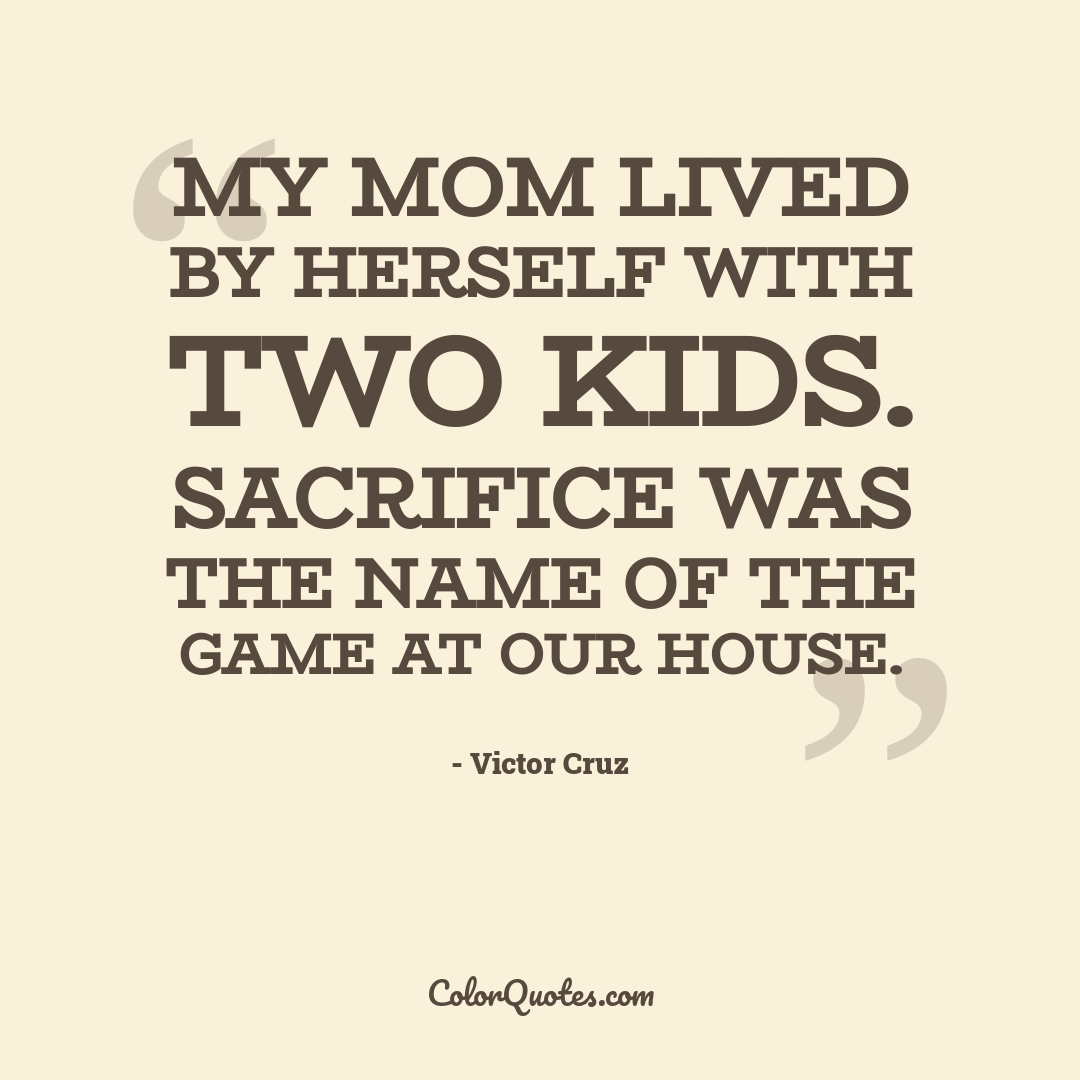 My mom lived by herself with two kids. Sacrifice was the name of the game at our house.