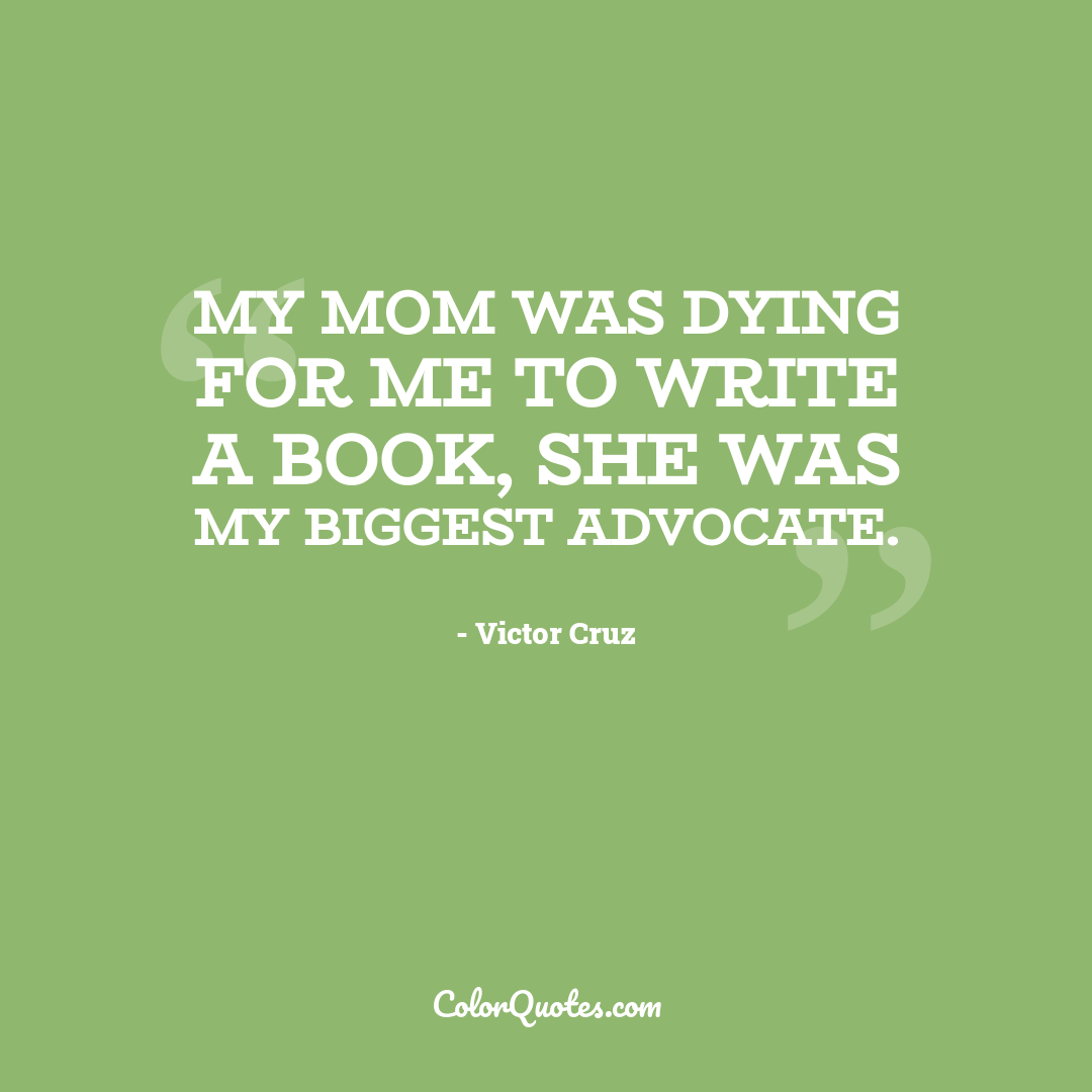 My mom was dying for me to write a book, she was my biggest advocate.