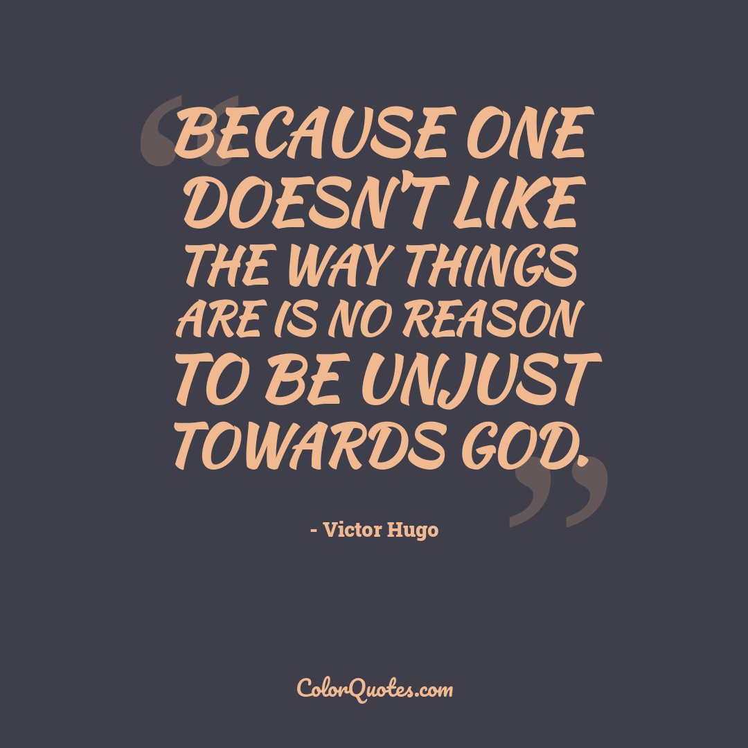 Because one doesn't like the way things are is no reason to be unjust towards God.