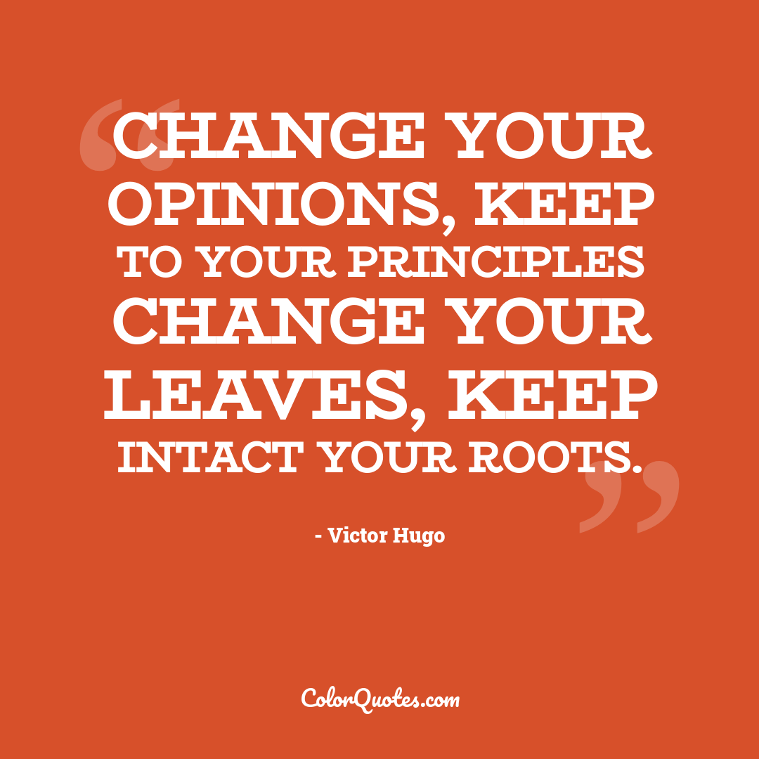 Change your opinions, keep to your principles change your leaves, keep intact your roots.