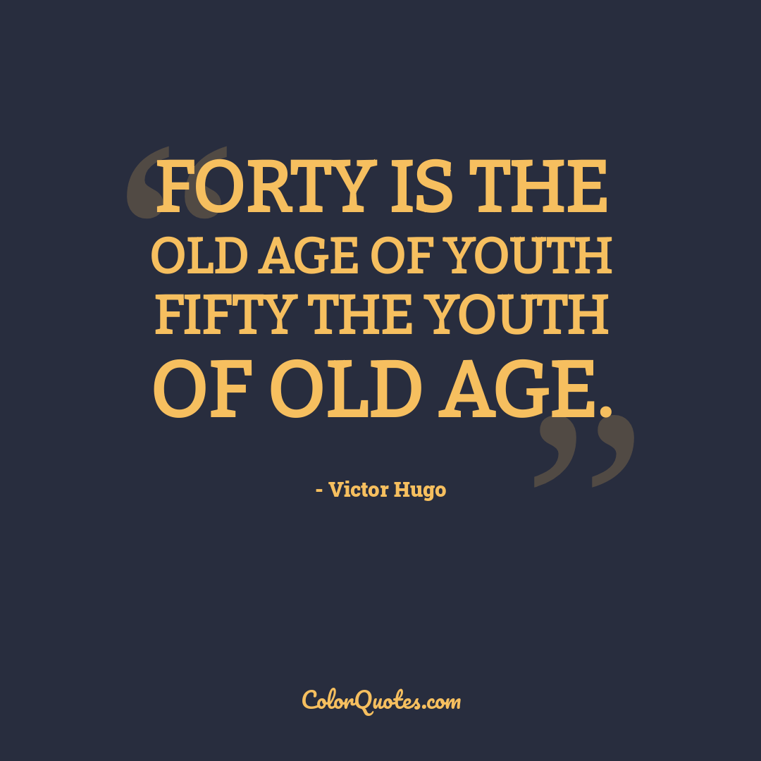 Forty is the old age of youth fifty the youth of old age.