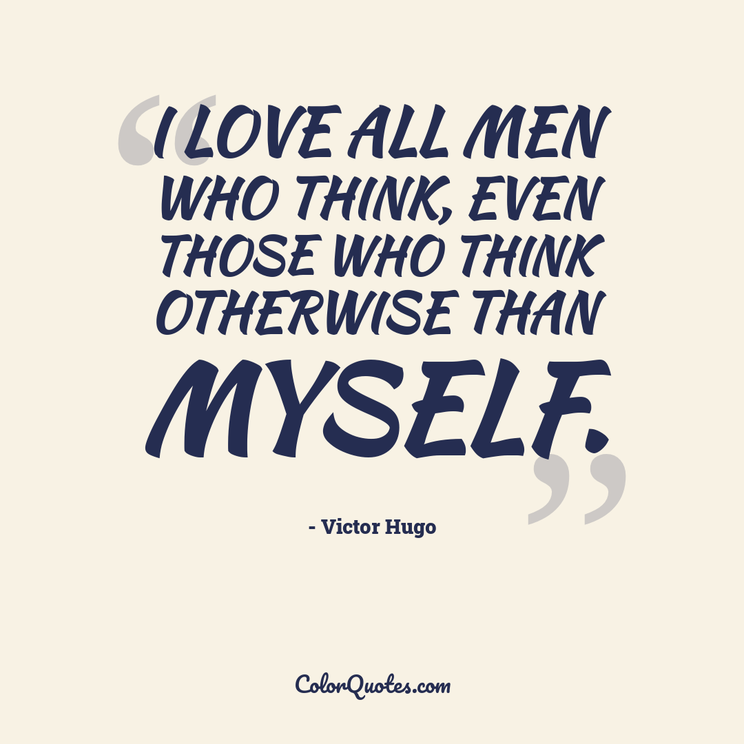I love all men who think, even those who think otherwise than myself.