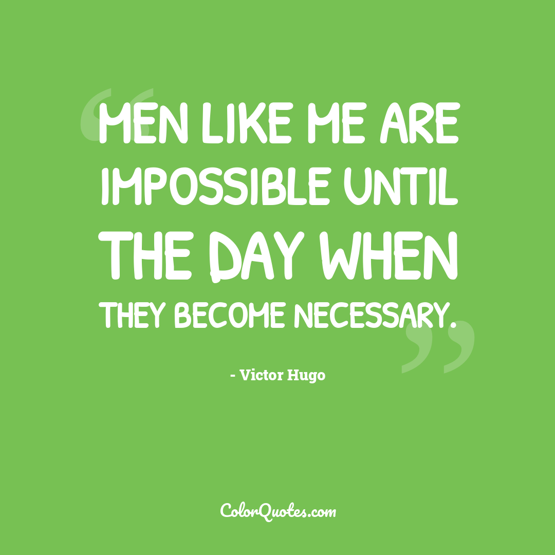 Men like me are impossible until the day when they become necessary.