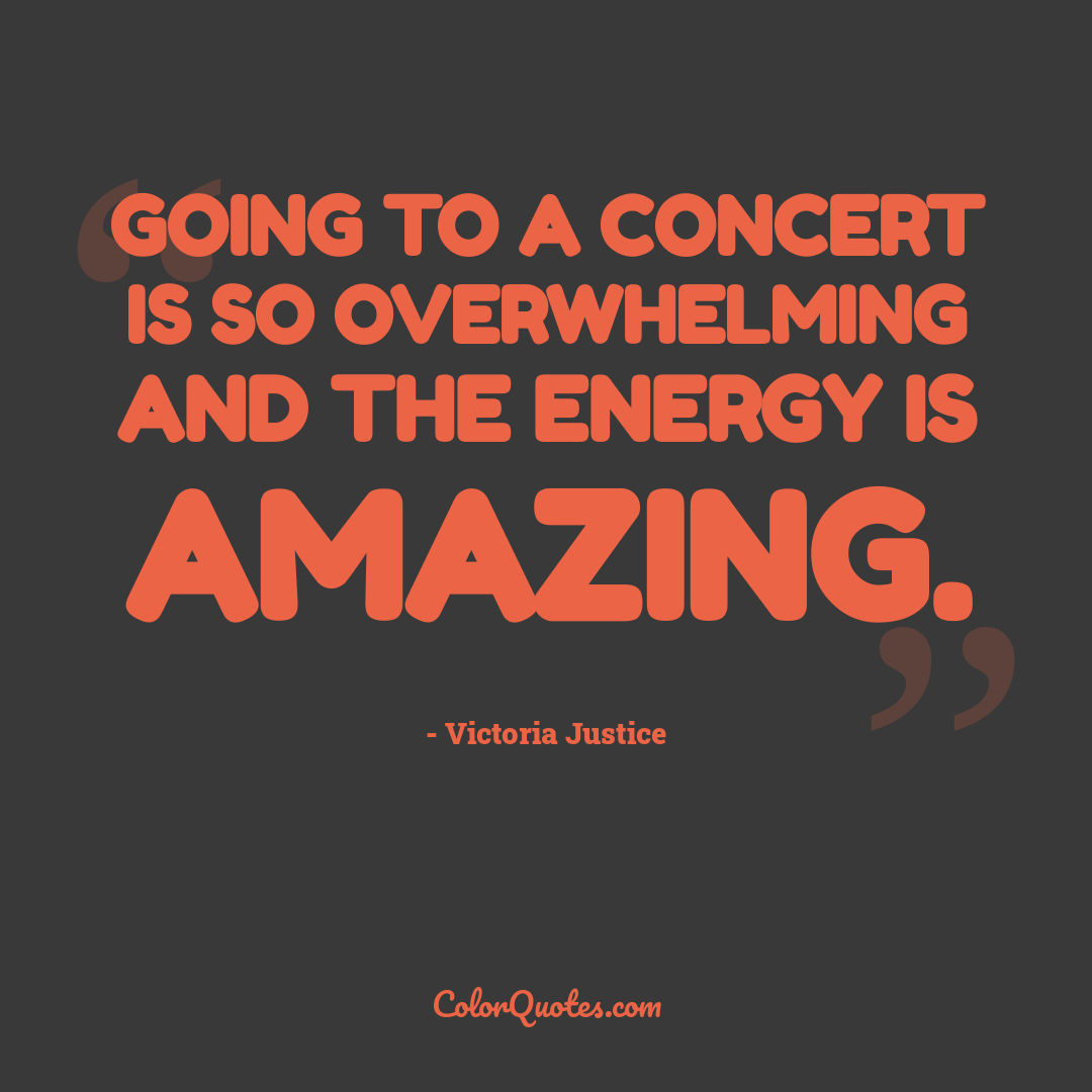 Going to a concert is so overwhelming and the energy is amazing.