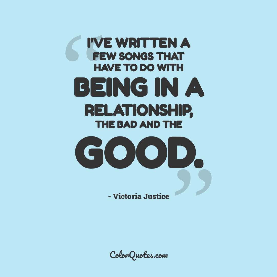 I've written a few songs that have to do with being in a relationship, the bad and the good.