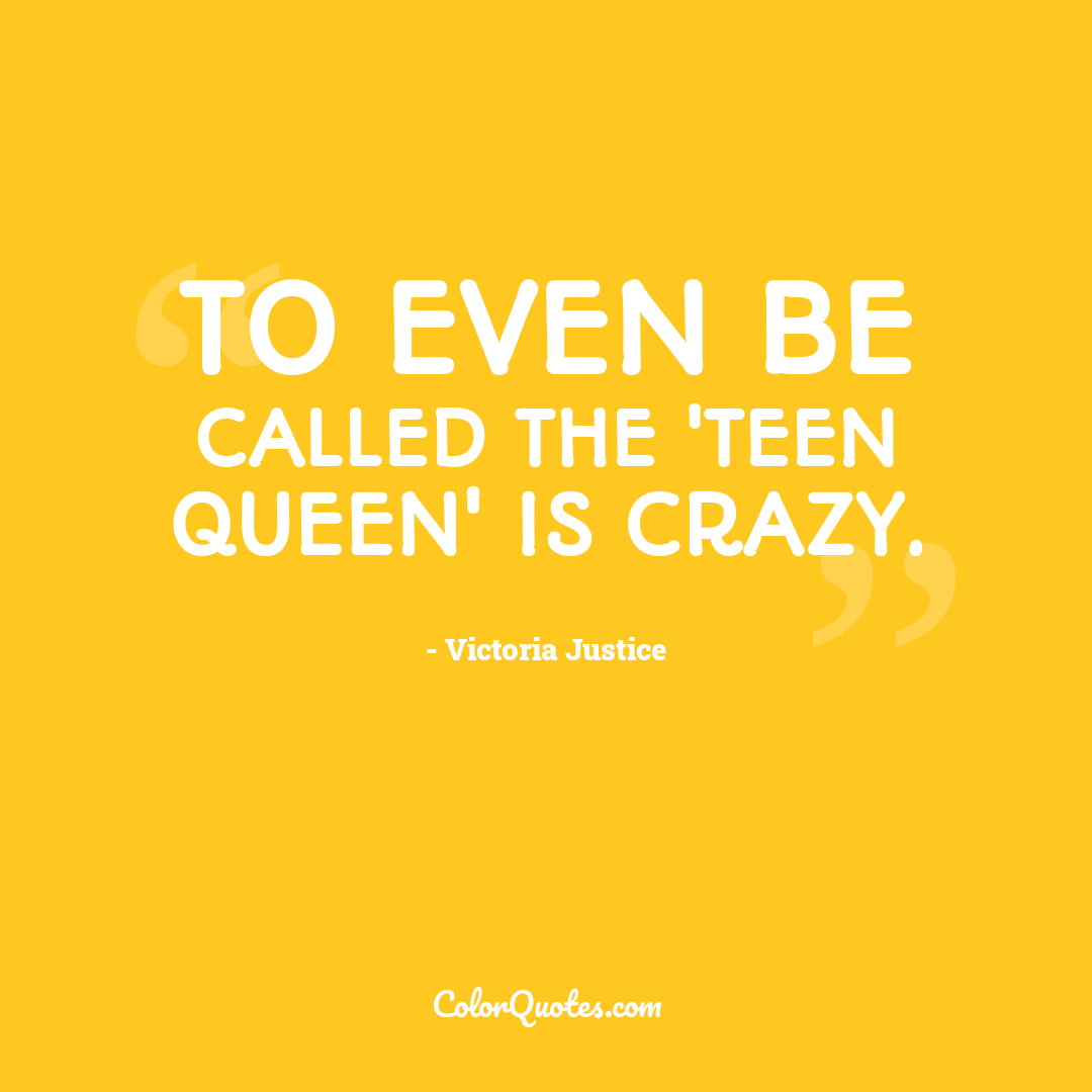 To even be called the 'teen queen' is crazy.