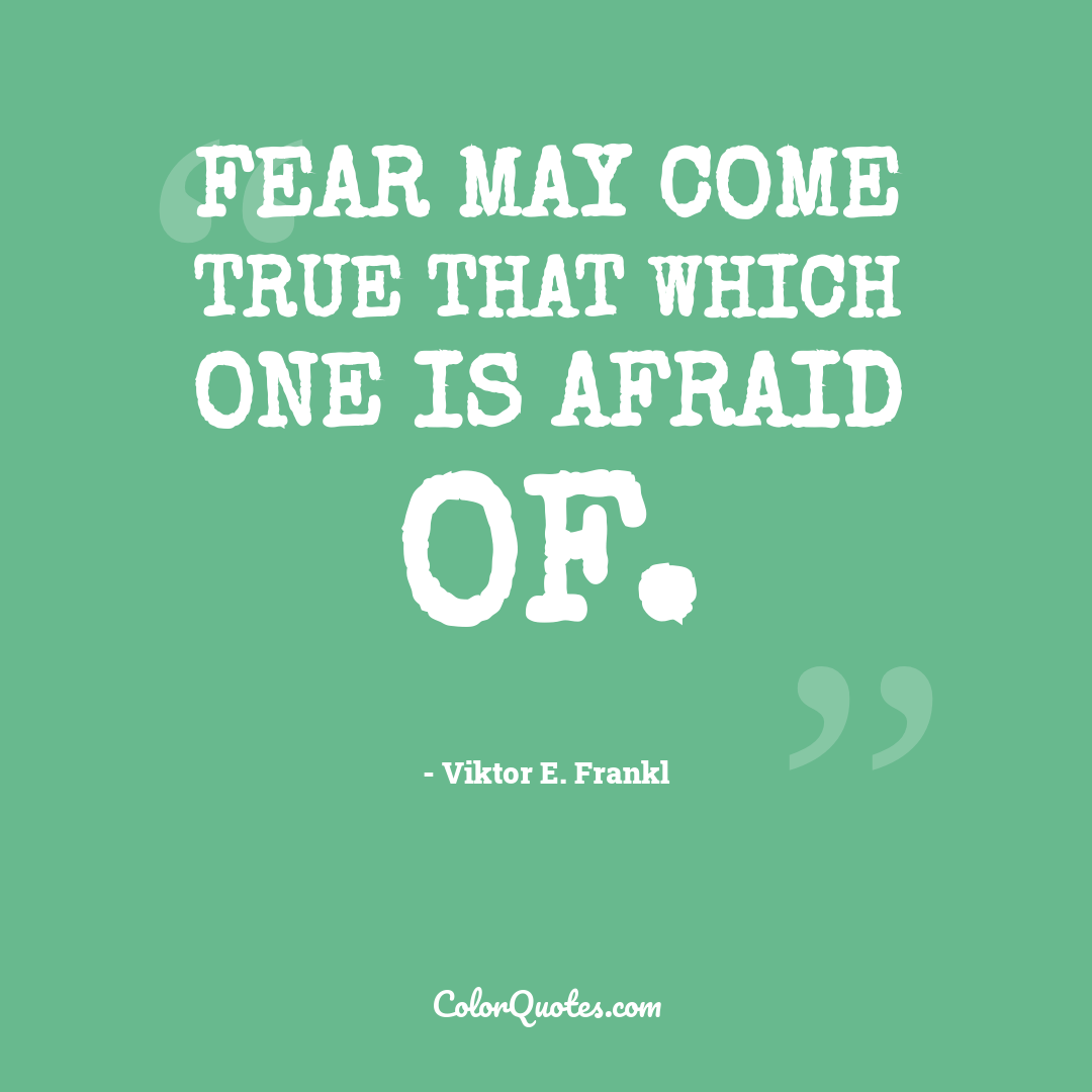 Fear may come true that which one is afraid of.