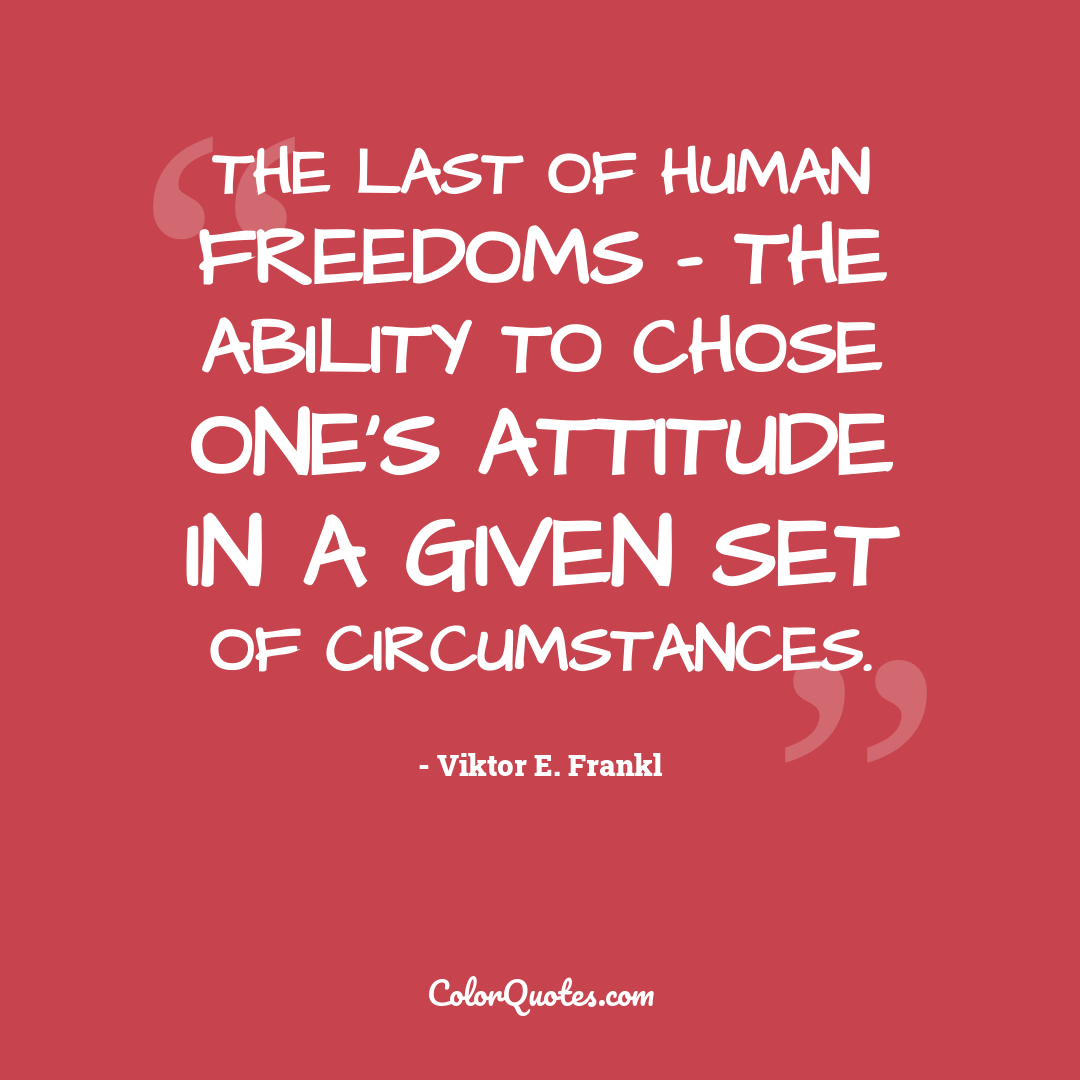 The last of human freedoms - the ability to chose one's attitude in a given set of circumstances.